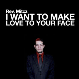 Rev. Mitcz : I Want to Make Love to Your Face